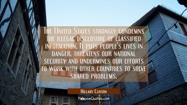 The United States strongly condemns the illegal disclosure of classified information. It puts peopl