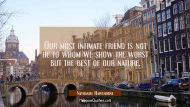 Our most intimate friend is not he to whom we show the worst but the best of our nature.
