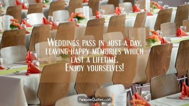 Weddings pass in just a day, leaving happy memories which last a lifetime. Enjoy yourselves! Wedding Quotes