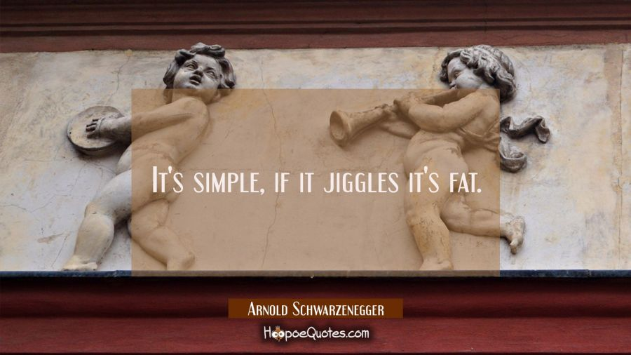 It's simple if it jiggles it's fat. Arnold Schwarzenegger Quotes