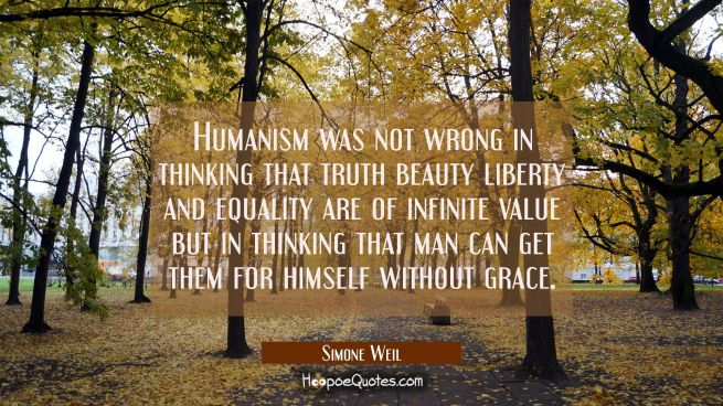 Humanism was not wrong in thinking that truth beauty liberty and equality are of infinite value but