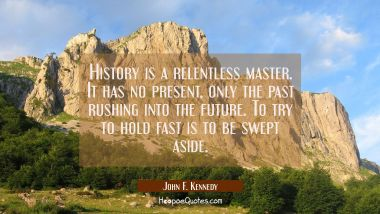 History is a relentless master. It has no present only the past rushing into the future. To try to