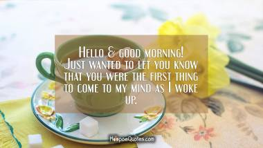 Hello & good morning! Just wanted to let you know that you were the first thing to come to my mind as I woke up. Good Morning Quotes