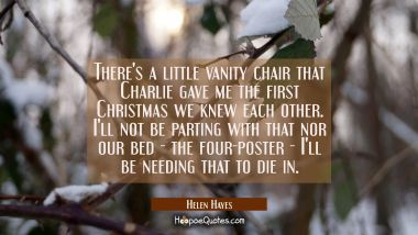 There's a little vanity chair that Charlie gave me the first Christmas we knew each other. I'll not Helen Hayes Quotes