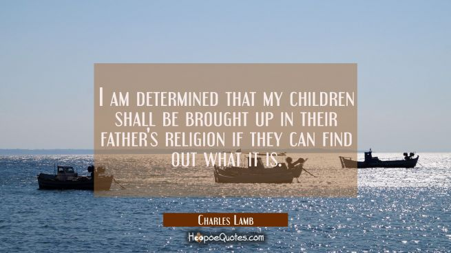 I am determined that my children shall be brought up in their father's religion if they can find ou