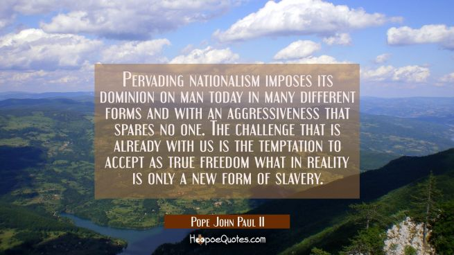 Pervading nationalism imposes its dominion on man today in many different forms and with an aggress