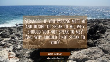Stranger if you passing meet me and desire to speak to me why should you not speak to me? And why s Walt Whitman Quotes