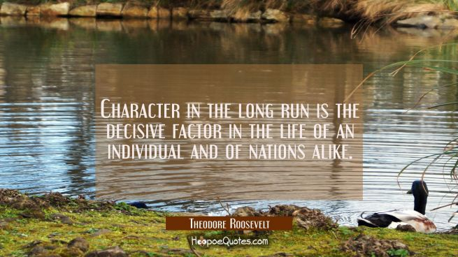 Character in the long run is the decisive factor in the life of an individual and of nations alike.