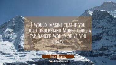 I would imagine that if you could understand Morse code a tap dancer would drive you crazy.