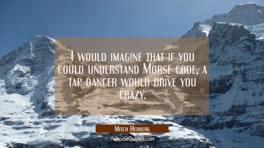 I would imagine that if you could understand Morse code a tap dancer would drive you crazy. Mitch Hedberg Quotes