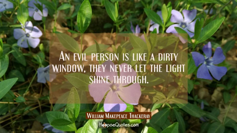 An evil person is like a dirty window they never let the light shine through. William Makepeace Thackeray Quotes