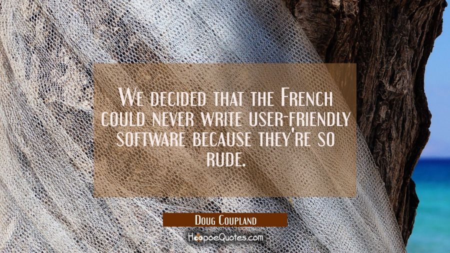 We decided that the French could never write user-friendly software because they're so rude. Doug Coupland Quotes