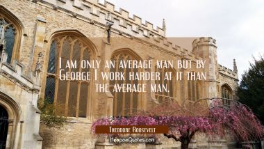 I am only an average man but by George I work harder at it than the average man.