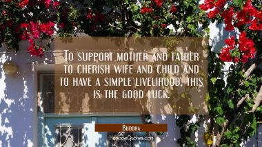 To support mother and father to cherish wife and child and to have a simple livelihood, this is the Buddha Quotes