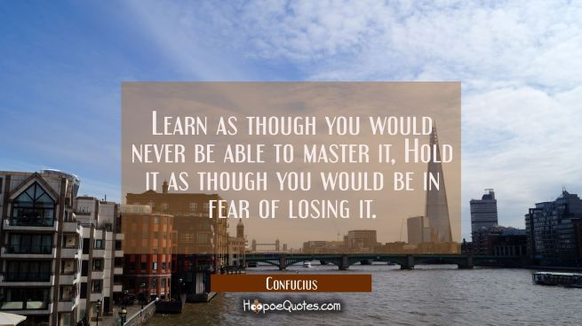 Learn as though you would never be able to master it, Hold it as though you would be in fear of los