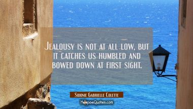 Jealousy is not at all low but it catches us humbled and bowed down at first sight. Sidonie Gabrielle Colette Quotes