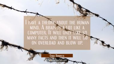 I have a theory about the human mind. A brain is a lot like a computer. It will only take so many f Erma Bombeck Quotes