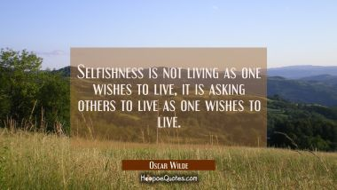 Selfishness is not living as one wishes to live it is asking others to live as one wishes to live.