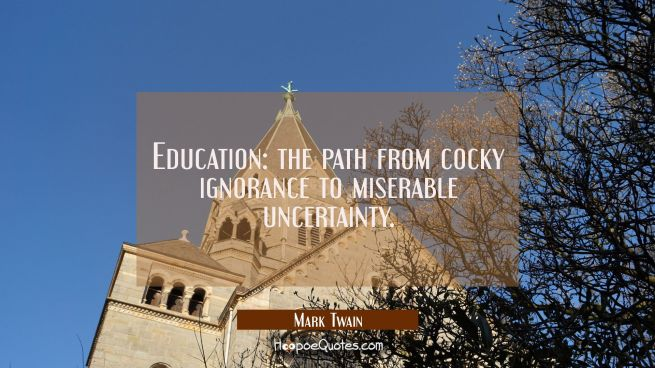 Education: the path from cocky ignorance to miserable uncertainty.