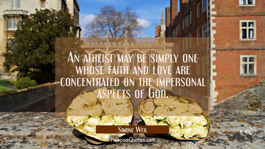An atheist may be simply one whose faith and love are concentrated on the impersonal aspects of God Simone Weil Quotes