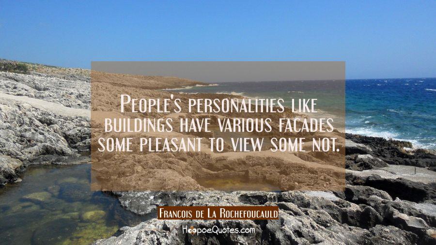 People's personalities like buildings have various facades some pleasant to view some not. Francois de La Rochefoucauld Quotes
