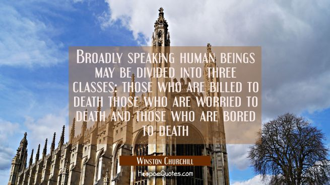 Broadly speaking human beings may be divided into three classes: those who are billed to death thos