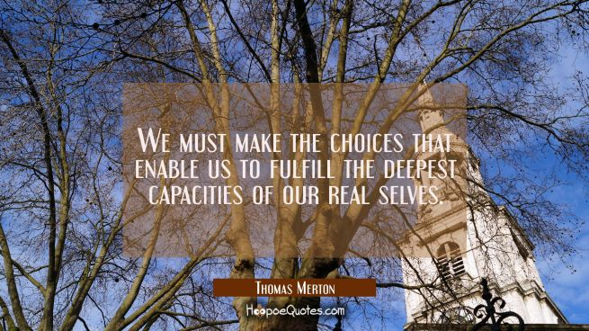 We must make the choices that enable us to fulfill the deepest capacities of our real selves.