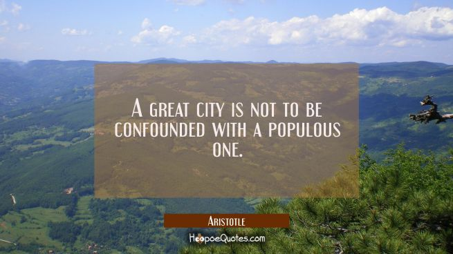 A great city is not to be confounded with a populous one.