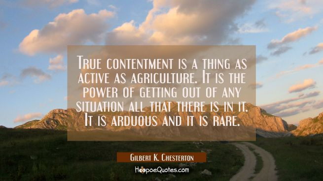 True contentment is a thing as active as agriculture. It is the power of getting out of any situati
