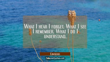 What I hear I forget. What I see I remember. What I do I understand. Confucius Quotes