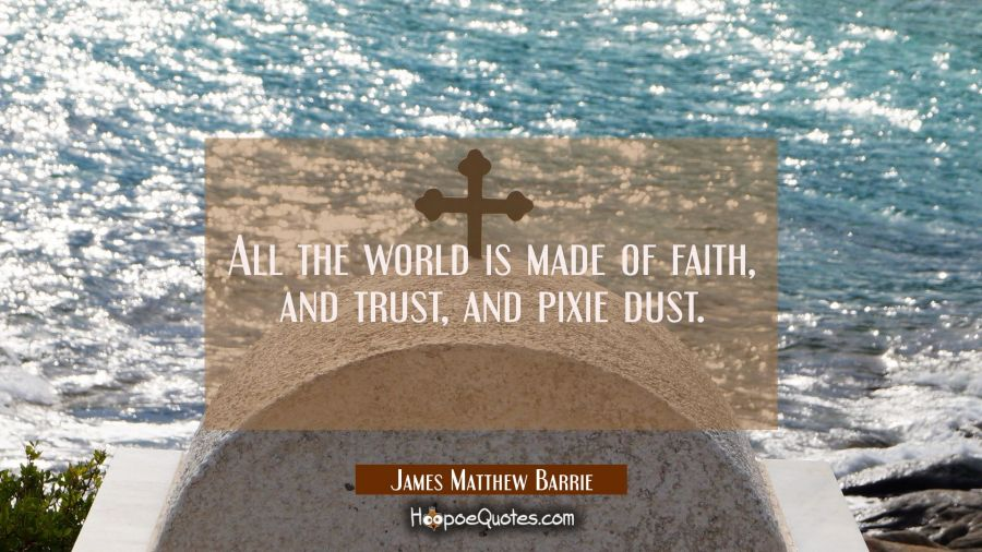 All the world is made of faith, and trust, and pixie dust. James Matthew Barrie Quotes