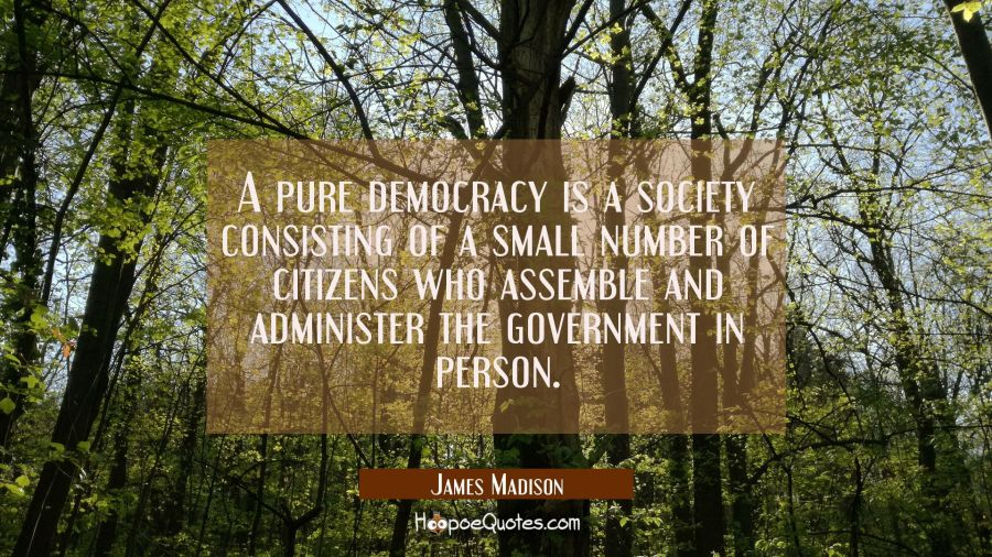 A pure democracy is a society consisting of a small number of citizens who assemble and administer James Madison Quotes