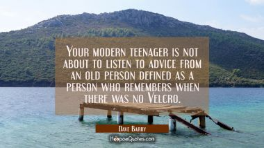 Your modern teenager is not about to listen to advice from an old person defined as a person who re