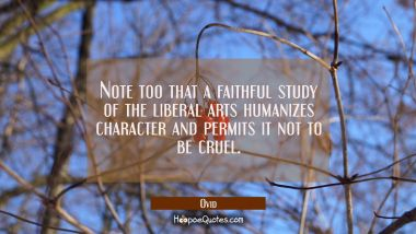 Note too that a faithful study of the liberal arts humanizes character and permits it not to be cru