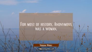 For most of history Anonymous was a woman. Virginia Woolf Quotes