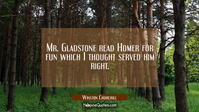 Mr. Gladstone read Homer for fun which I thought served him right.