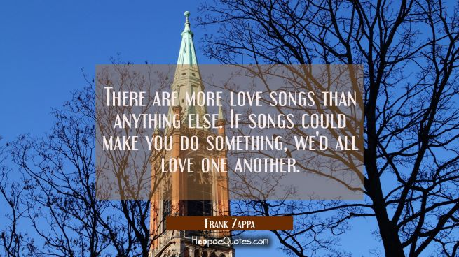 There are more love songs than anything else. If songs could make you do something we'd all love on