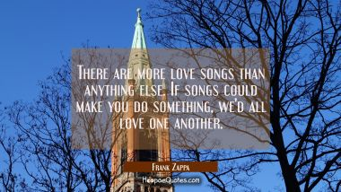 There are more love songs than anything else. If songs could make you do something we'd all love on Frank Zappa Quotes