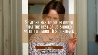 Someone has to die in order that the rest of us should value life more. It's contrast. Quotes