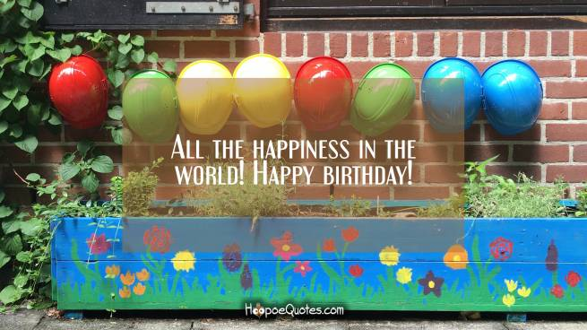 All the happiness in the world! Happy birthday!