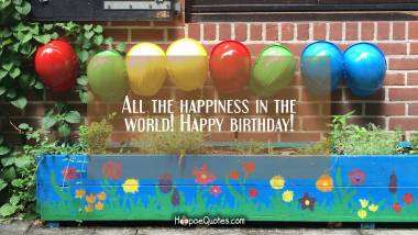 All the happiness in the world! Happy birthday! Quotes