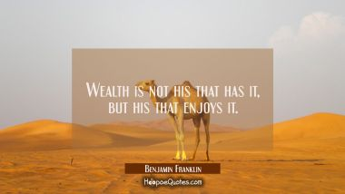 Wealth is not his that has it but his that enjoys it. Benjamin Franklin Quotes