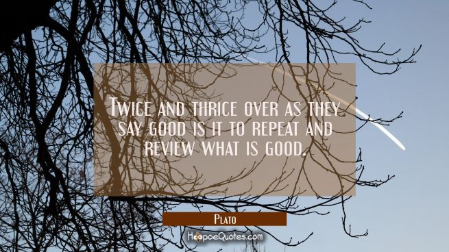 Twice and thrice over as they say good is it to repeat and review what is good.