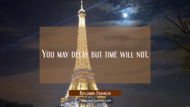 You may delay but time will not. Benjamin Franklin Quotes