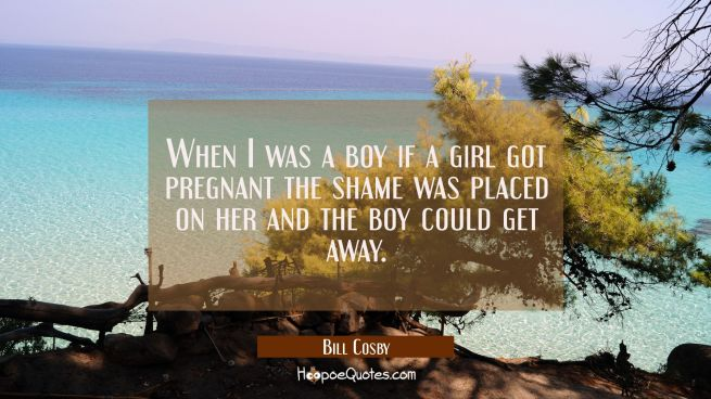 When I was a boy if a girl got pregnant the shame was placed on her and the boy could get away.
