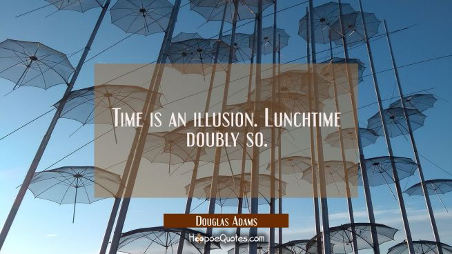 Time is an illusion. Lunchtime doubly so.