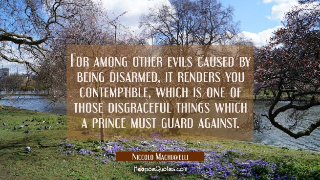 For among other evils caused by being disarmed it renders you contemptible, which is one of those d