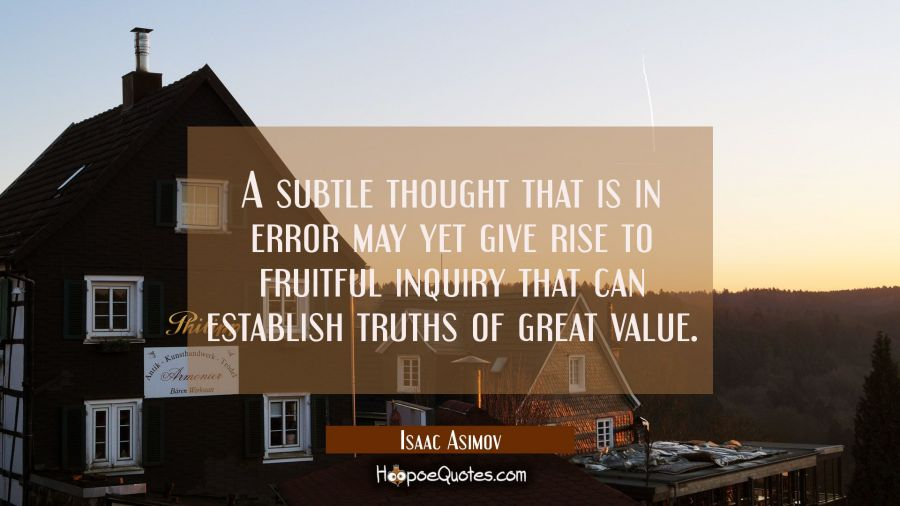 A subtle thought that is in error may yet give rise to fruitful inquiry that can establish truths o Isaac Asimov Quotes