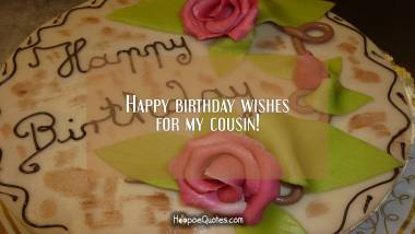 Happy birthday wishes for my cousin! Quotes