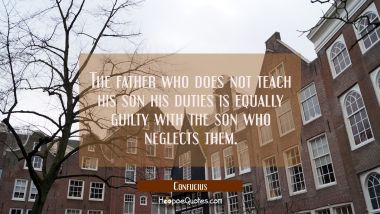 The father who does not teach his son his duties is equally guilty with the son who neglects them. Confucius Quotes